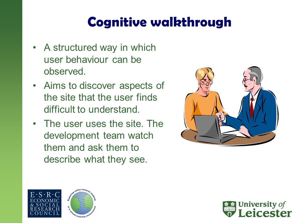 Cognitive walkthrough A structured way in which user behaviour can be observed. Aims to discover aspects of the site that the user finds difficult to