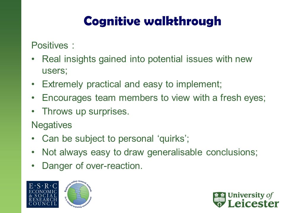 Cognitive walkthrough Positives : Real insights gained into potential issues with new users; Extremely practical and easy to implement; Encourages team members to view with a fresh eyes; Throws up surprises.