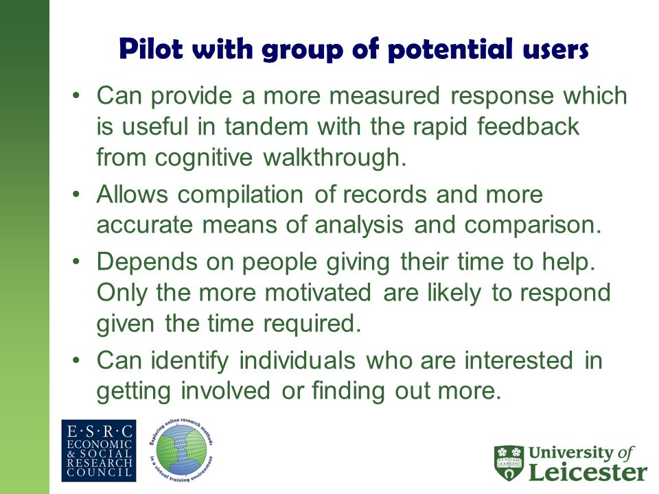 Pilot with group of potential users Can provide a more measured response which is useful in tandem with the rapid feedback from cognitive walkthrough.