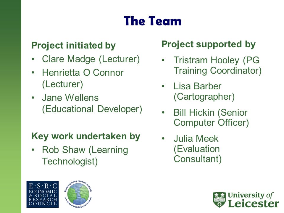 The Team Project initiated by Clare Madge (Lecturer) Henrietta O Connor (Lecturer) Jane Wellens (Educational Developer) Key work undertaken by Rob Shaw (Learning Technologist) Project supported by Tristram Hooley (PG Training Coordinator) Lisa Barber (Cartographer) Bill Hickin (Senior Computer Officer) Julia Meek (Evaluation Consultant)