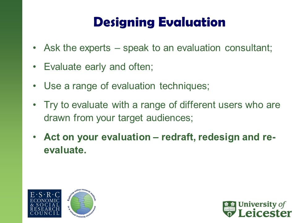 Designing Evaluation Ask the experts – speak to an evaluation consultant; Evaluate early and often; Use a range of evaluation techniques; Try to evaluate with a range of different users who are drawn from your target audiences; Act on your evaluation – redraft, redesign and re- evaluate.