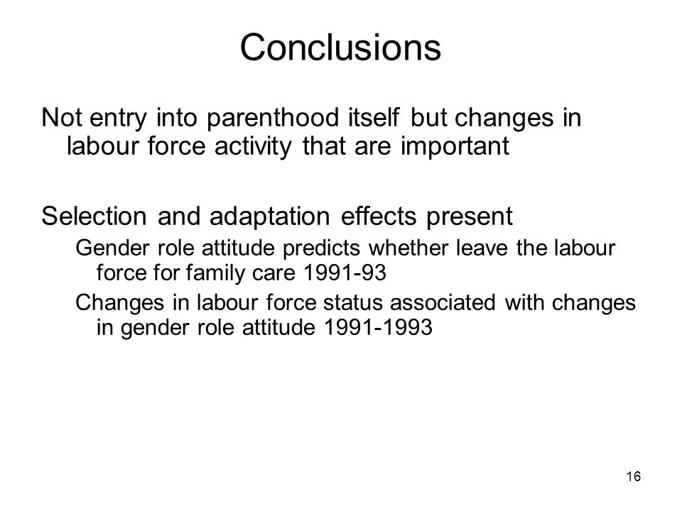16 Conclusions Not entry into parenthood itself but changes in labour force activity that are important Selection and adaptation effects present Gender role attitude predicts whether leave the labour force for family care 1991-93 Changes in labour force status associated with changes in gender role attitude 1991-1993