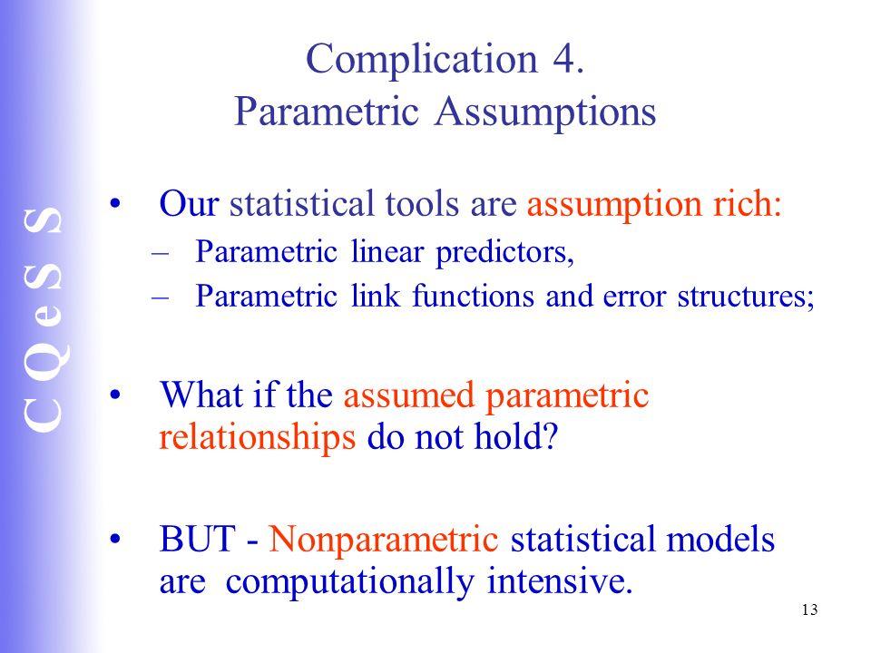 C Q e S S 13 Complication 4. Parametric Assumptions Our statistical tools are assumption rich: –Parametric linear predictors, –Parametric link functio