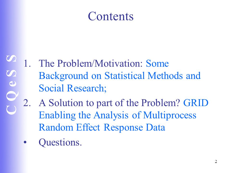 C Q e S S 2 Contents 1.The Problem/Motivation: Some Background on Statistical Methods and Social Research; 2.A Solution to part of the Problem? GRID E