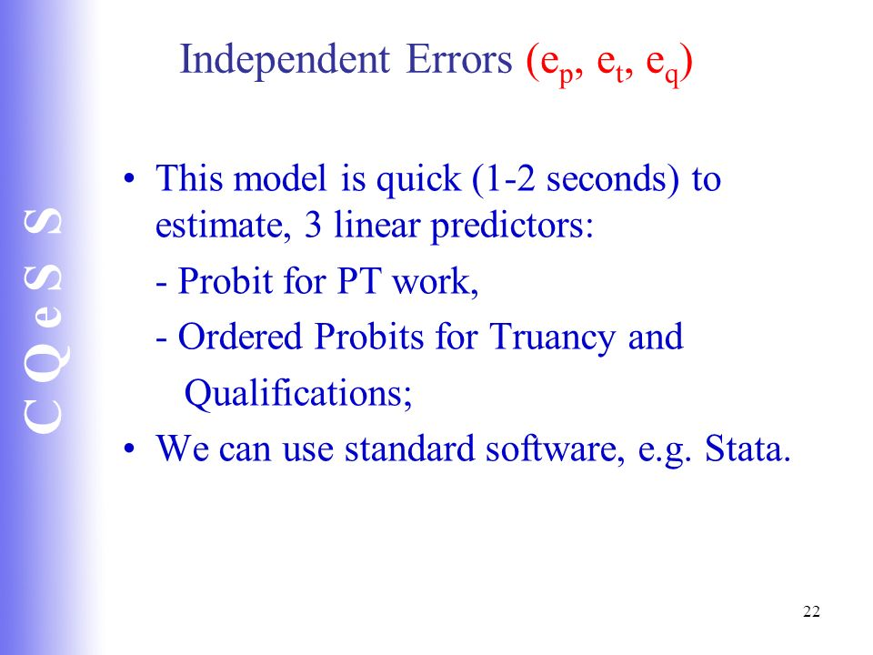 C Q e S S 22 Independent Errors (e p, e t, e q ) This model is quick (1-2 seconds) to estimate, 3 linear predictors: - Probit for PT work, - Ordered P