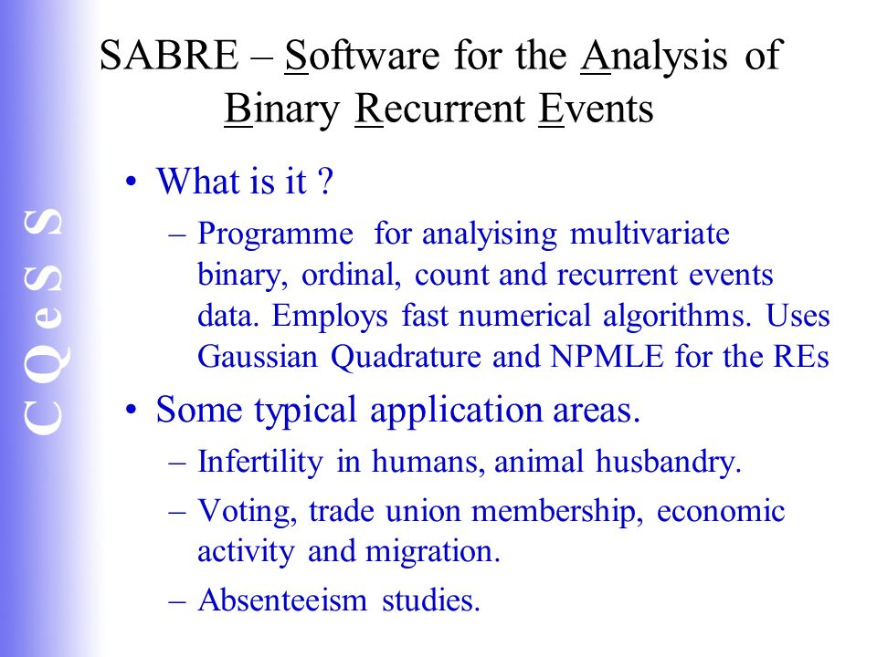 C Q e S S SABRE – Software for the Analysis of Binary Recurrent Events What is it ? –Programme for analyising multivariate binary, ordinal, count and