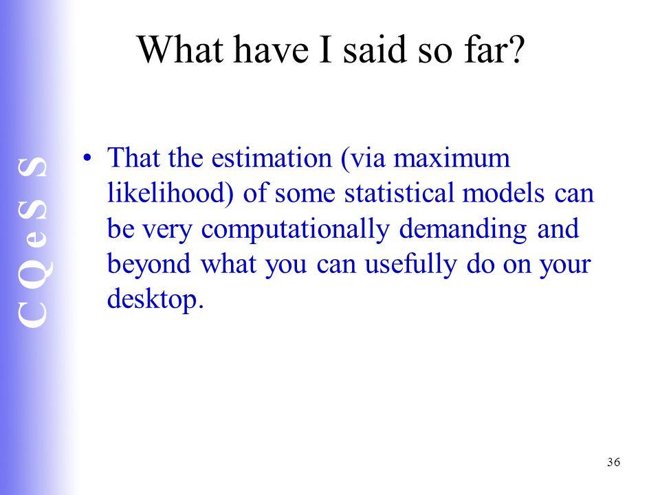 C Q e S S 36 What have I said so far? That the estimation (via maximum likelihood) of some statistical models can be very computationally demanding an