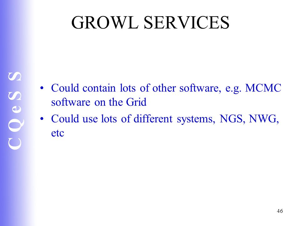 C Q e S S 46 GROWL SERVICES Could contain lots of other software, e.g. MCMC software on the Grid Could use lots of different systems, NGS, NWG, etc