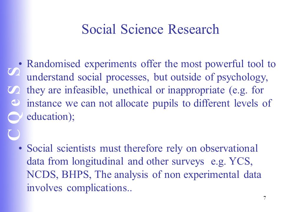 C Q e S S 7 Social Science Research Randomised experiments offer the most powerful tool to understand social processes, but outside of psychology, the