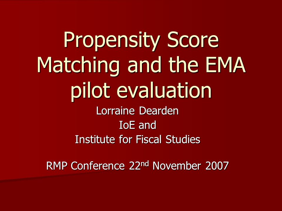 Propensity Score Matching and the EMA pilot evaluation Lorraine Dearden IoE and Institute for Fiscal Studies RMP Conference 22 nd November 2007