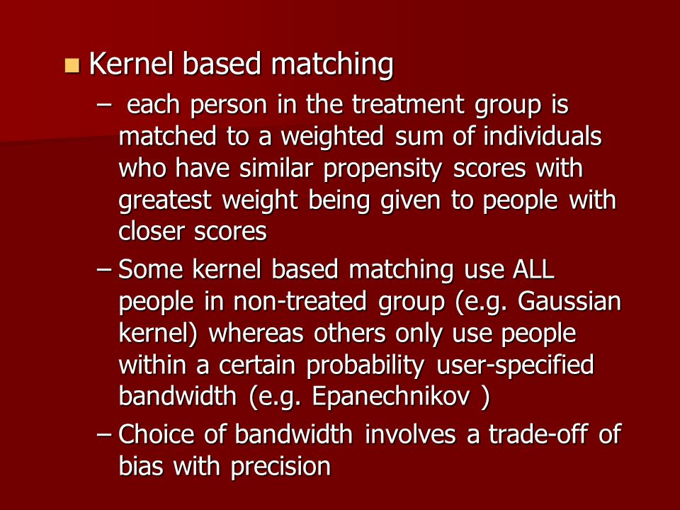 Kernel based matching Kernel based matching – each person in the treatment group is matched to a weighted sum of individuals who have similar propensi