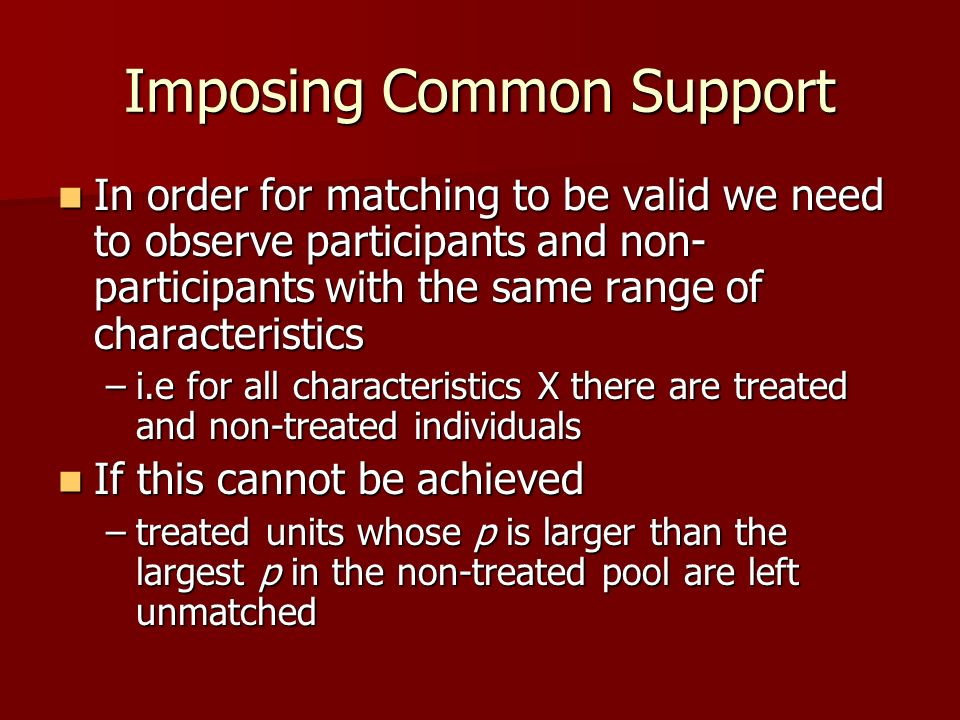 Imposing Common Support In order for matching to be valid we need to observe participants and non- participants with the same range of characteristics