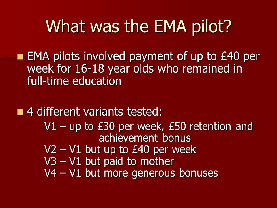 What was the EMA pilot? EMA pilots involved payment of up to £40 per week for 16-18 year olds who remained in full-time education EMA pilots involved