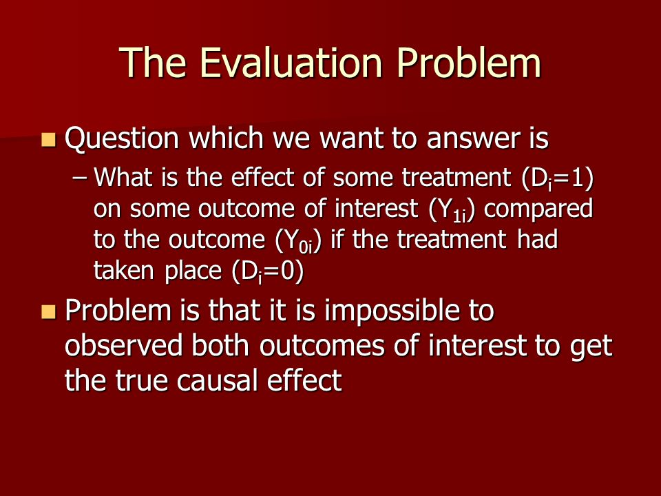 The Evaluation Problem Question which we want to answer is Question which we want to answer is –What is the effect of some treatment (D i =1) on some