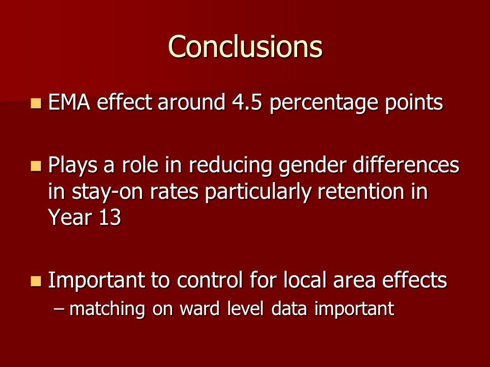 Conclusions EMA effect around 4.5 percentage points EMA effect around 4.5 percentage points Plays a role in reducing gender differences in stay-on rat