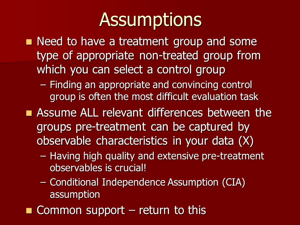 Assumptions Need to have a treatment group and some type of appropriate non-treated group from which you can select a control group Need to have a tre