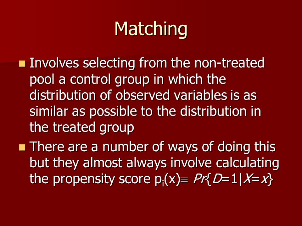 Matching Involves selecting from the non-treated pool a control group in which the distribution of observed variables is as similar as possible to the