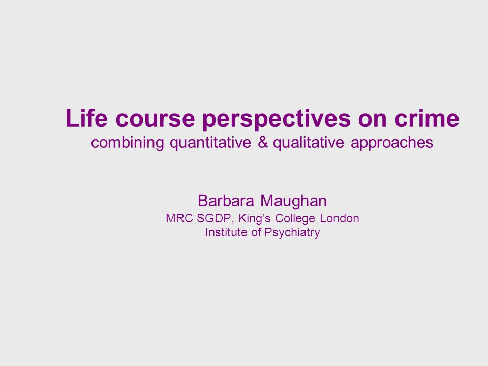 Life course perspectives on crime combining quantitative & qualitative approaches Barbara Maughan MRC SGDP, Kings College London Institute of Psychiatry