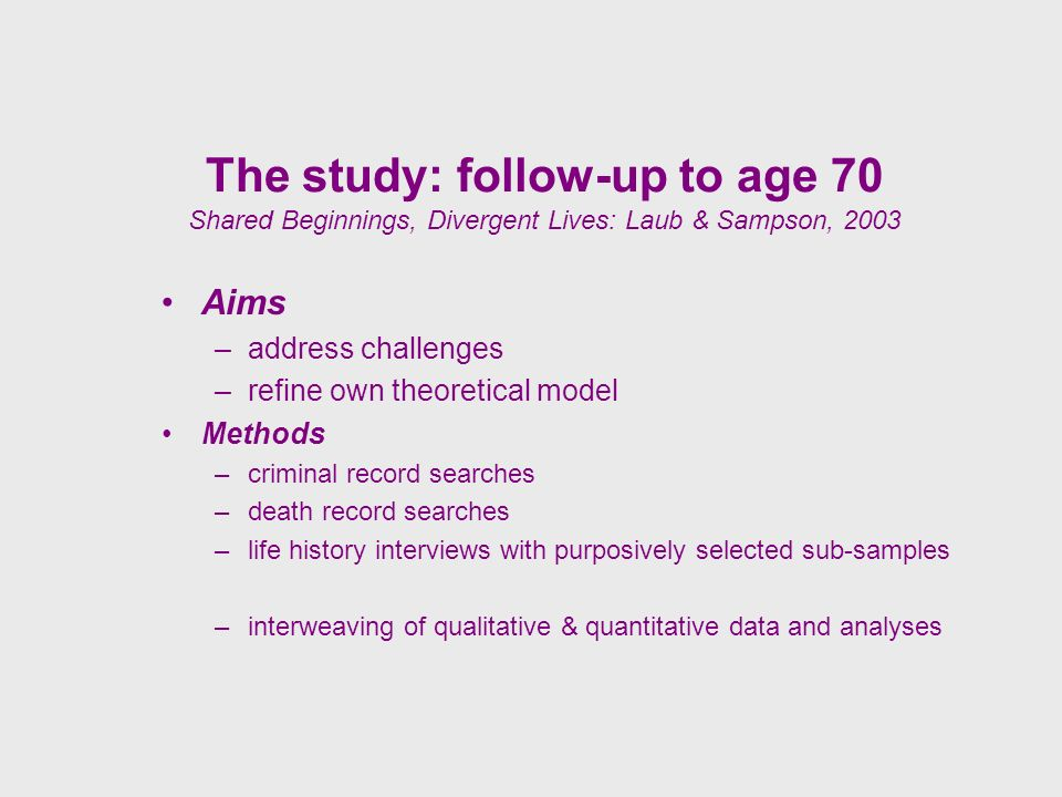 The study: follow-up to age 70 Shared Beginnings, Divergent Lives: Laub & Sampson, 2003 Aims –address challenges –refine own theoretical model Methods –criminal record searches –death record searches –life history interviews with purposively selected sub-samples –interweaving of qualitative & quantitative data and analyses