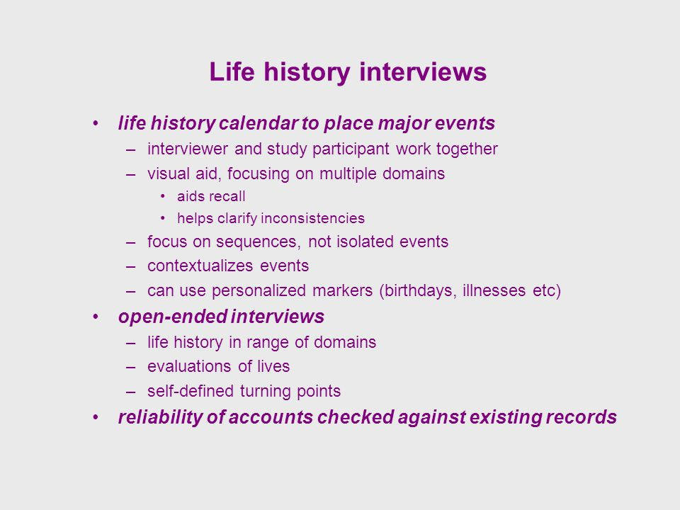 Life history interviews life history calendar to place major events –interviewer and study participant work together –visual aid, focusing on multiple domains aids recall helps clarify inconsistencies –focus on sequences, not isolated events –contextualizes events –can use personalized markers (birthdays, illnesses etc) open-ended interviews –life history in range of domains –evaluations of lives –self-defined turning points reliability of accounts checked against existing records