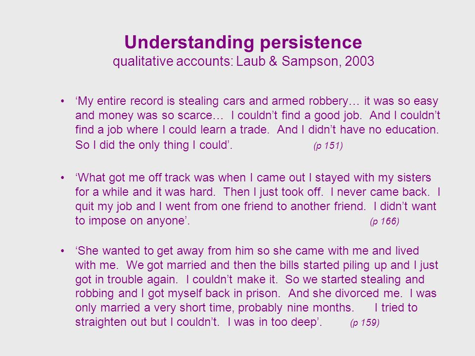 Understanding persistence qualitative accounts: Laub & Sampson, 2003 My entire record is stealing cars and armed robbery… it was so easy and money was so scarce… I couldnt find a good job.