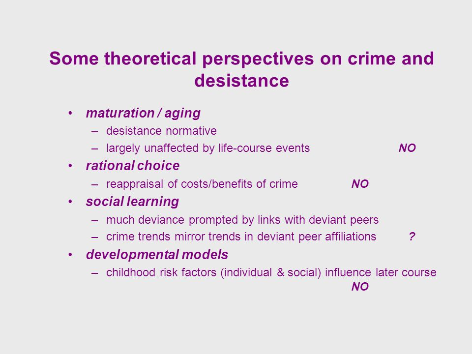 Some theoretical perspectives on crime and desistance maturation / aging –desistance normative –largely unaffected by life-course eventsNO rational choice –reappraisal of costs/benefits of crimeNO social learning –much deviance prompted by links with deviant peers –crime trends mirror trends in deviant peer affiliations .