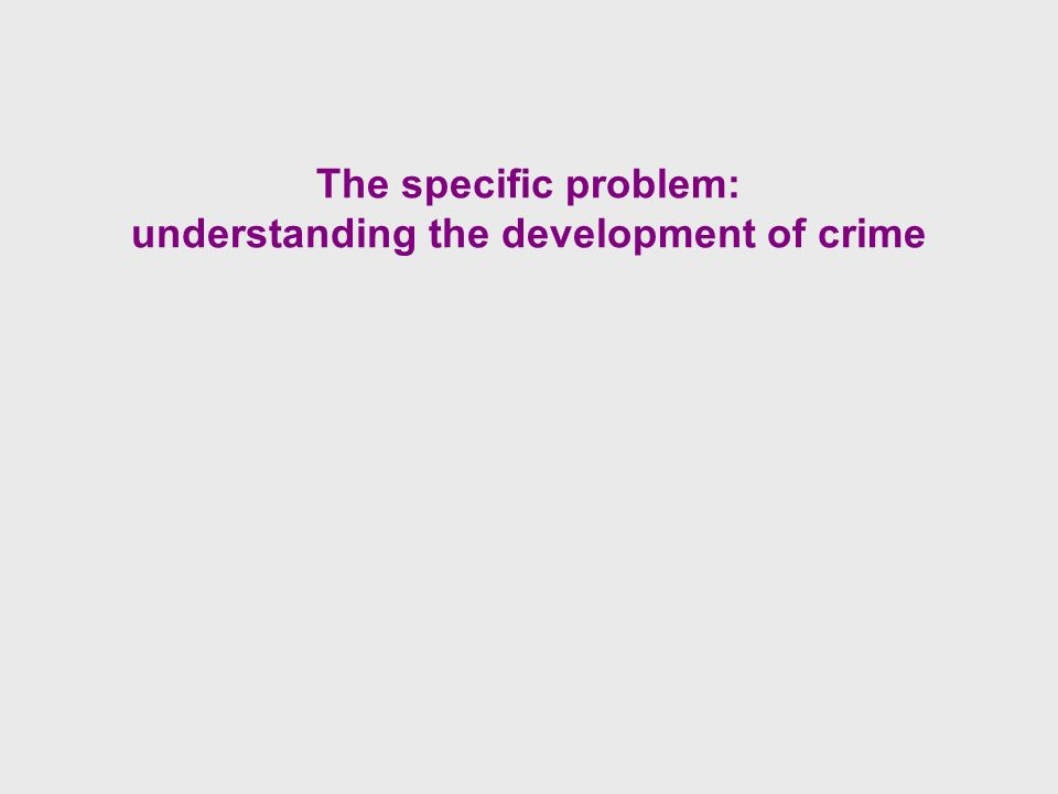 The specific problem: understanding the development of crime