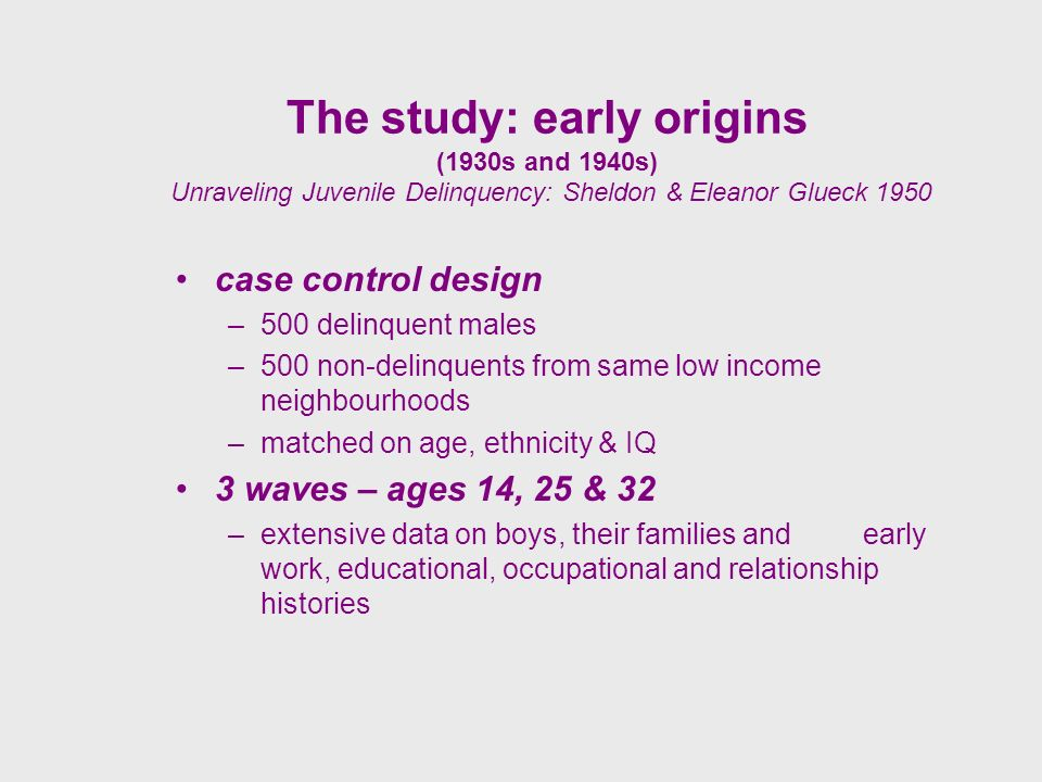 The study: early origins (1930s and 1940s) Unraveling Juvenile Delinquency: Sheldon & Eleanor Glueck 1950 case control design –500 delinquent males –500 non-delinquents from same low income neighbourhoods –matched on age, ethnicity & IQ 3 waves – ages 14, 25 & 32 –extensive data on boys, their families and early work, educational, occupational and relationship histories