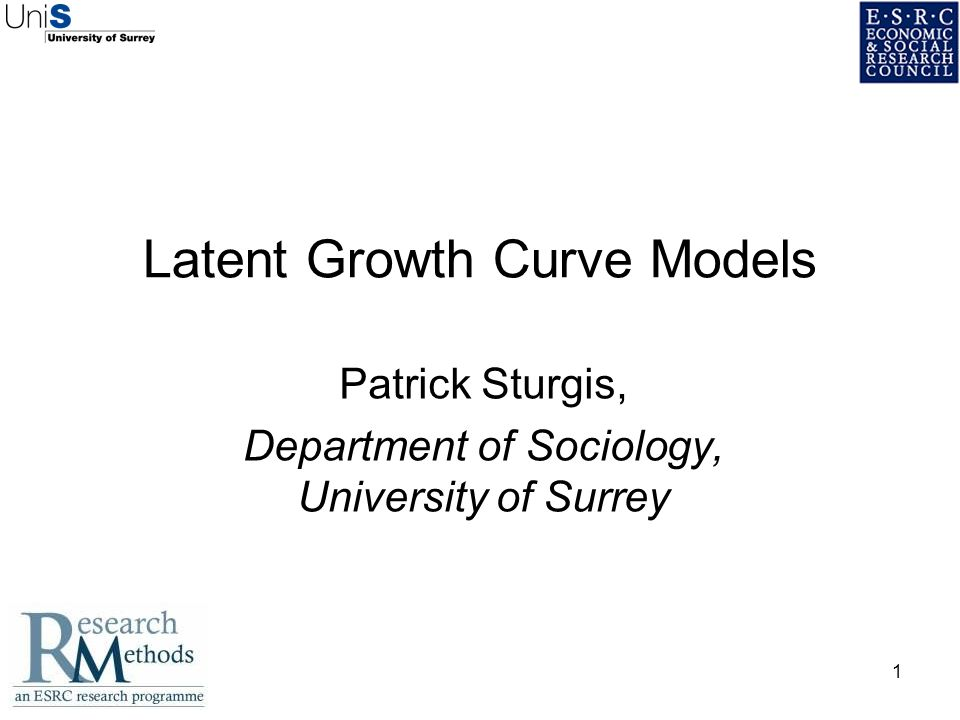1 Latent Growth Curve Models Patrick Sturgis, Department of Sociology, University of Surrey