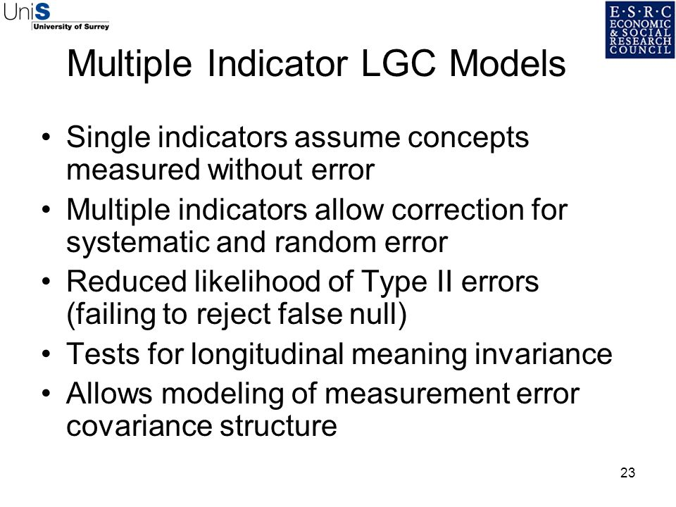 23 Multiple Indicator LGC Models Single indicators assume concepts measured without error Multiple indicators allow correction for systematic and rand