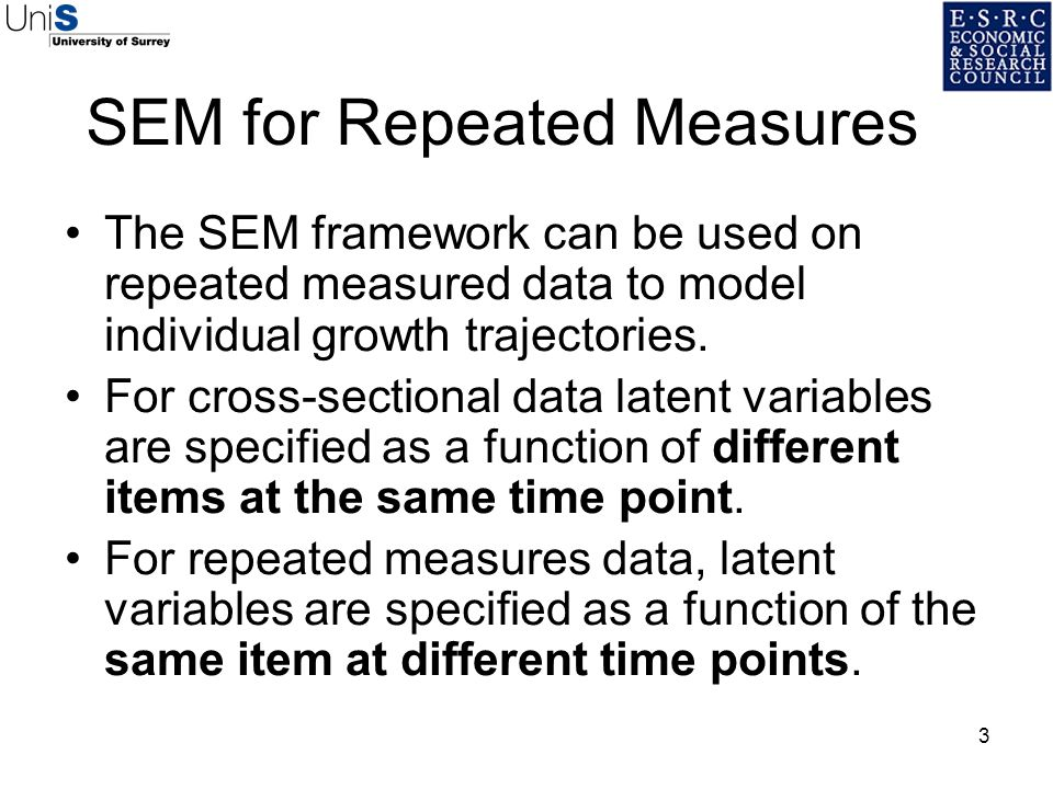 3 SEM for Repeated Measures The SEM framework can be used on repeated measured data to model individual growth trajectories. For cross-sectional data
