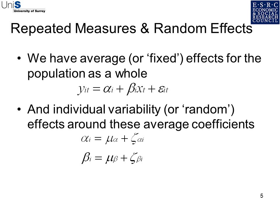 5 Repeated Measures & Random Effects We have average (or fixed) effects for the population as a whole And individual variability (or random) effects a