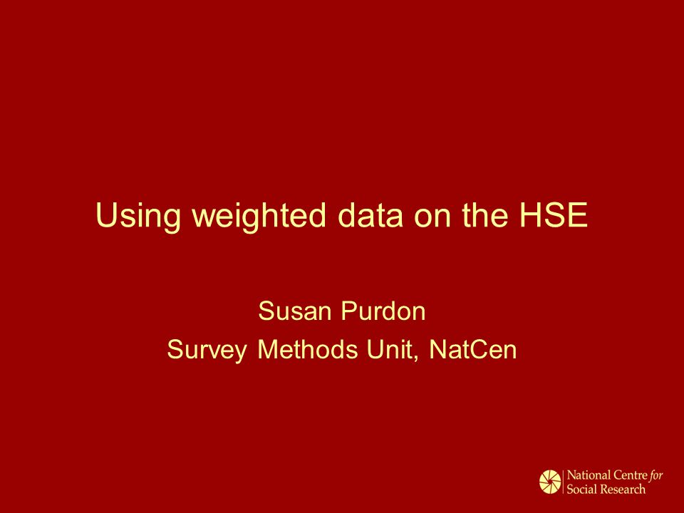 Using weighted data on the HSE Susan Purdon Survey Methods Unit, NatCen