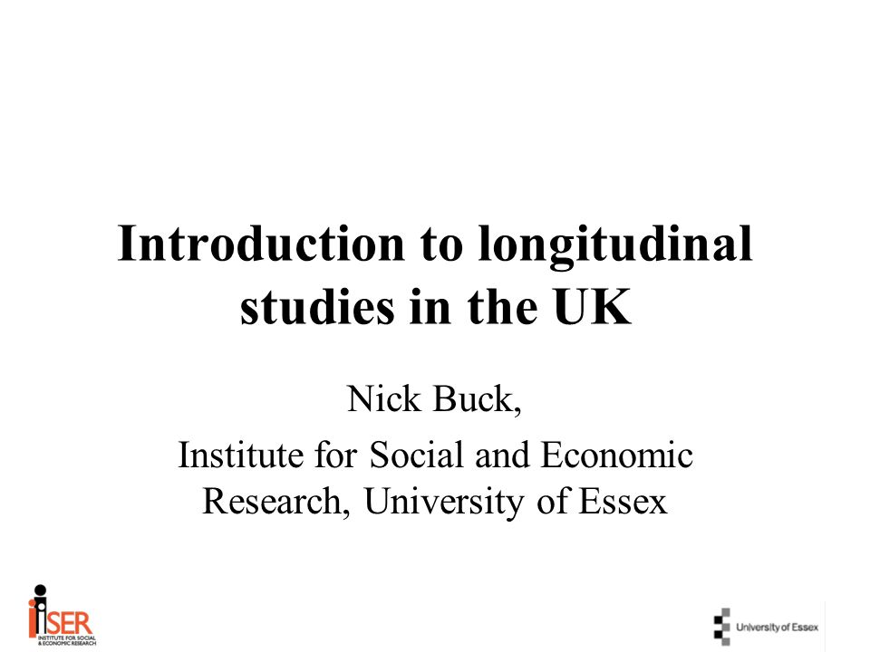 Introduction to longitudinal studies in the UK Nick Buck, Institute for Social and Economic Research, University of Essex