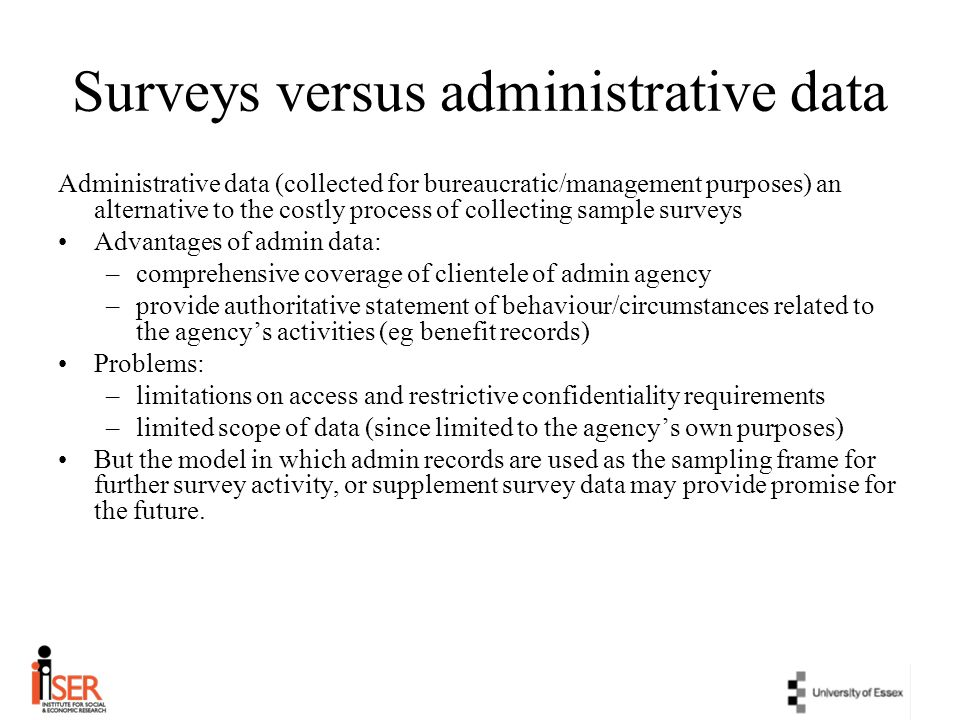 Surveys versus administrative data Administrative data (collected for bureaucratic/management purposes) an alternative to the costly process of collec