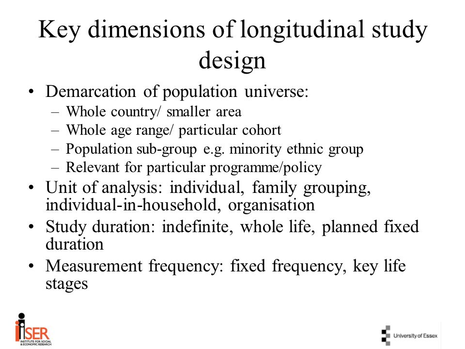 Key dimensions of longitudinal study design Demarcation of population universe: –Whole country/ smaller area –Whole age range/ particular cohort –Popu