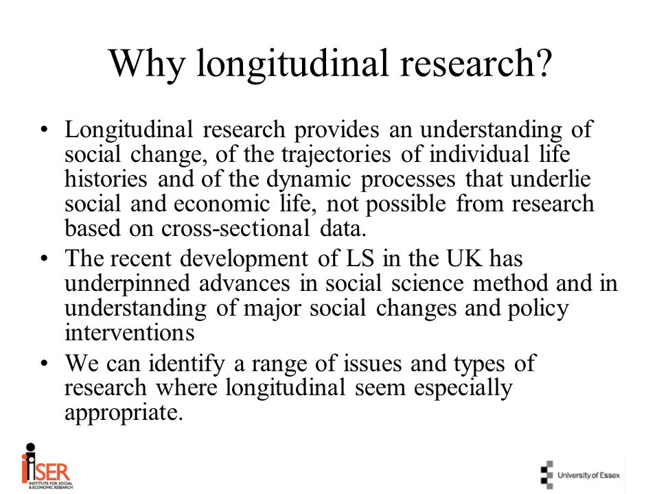 Research aims of design Repeated measurement using same questions to establish rates of change and patterns of association over time Assessment of rates of development through questions tailored to particular ages at different waves/sweeps Accumulation of life history data from multiple waves/sweeps Pre- and post-intervention measurement Respondents own accounts of change NB: individual studies combine several of these