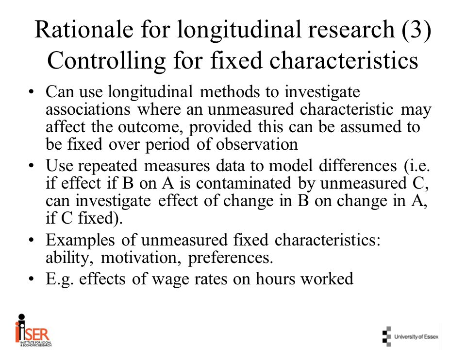 Rationale for longitudinal research (3) Controlling for fixed characteristics Can use longitudinal methods to investigate associations where an unmeas