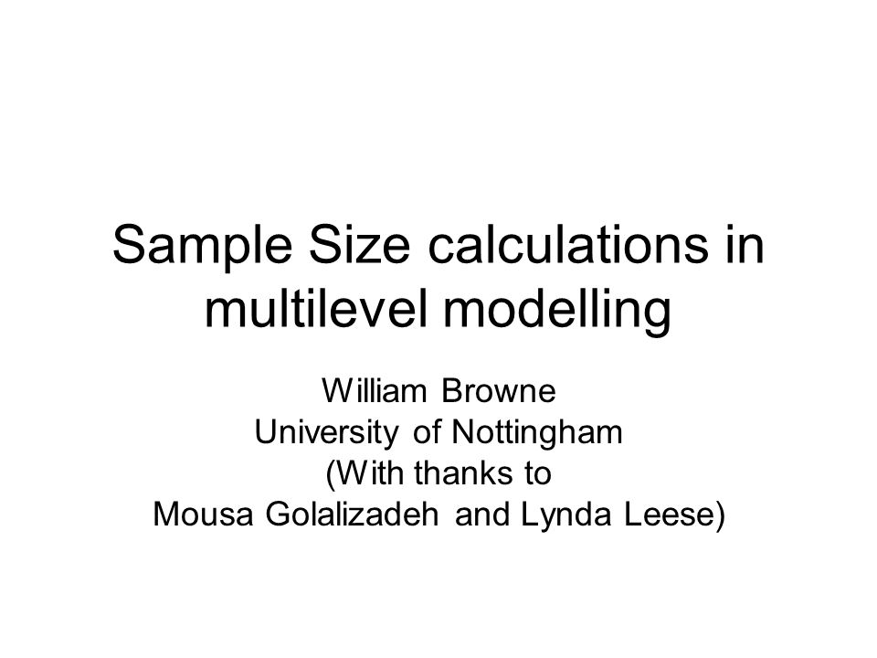 Sample Size calculations in multilevel modelling William Browne University of Nottingham (With thanks to Mousa Golalizadeh and Lynda Leese)