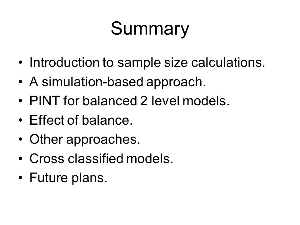 Summary Introduction to sample size calculations. A simulation-based approach. PINT for balanced 2 level models. Effect of balance. Other approaches.