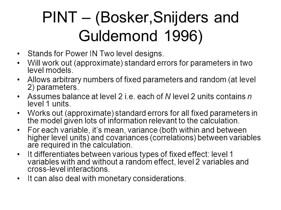 PINT – (Bosker,Snijders and Guldemond 1996) Stands for Power IN Two level designs. Will work out (approximate) standard errors for parameters in two l