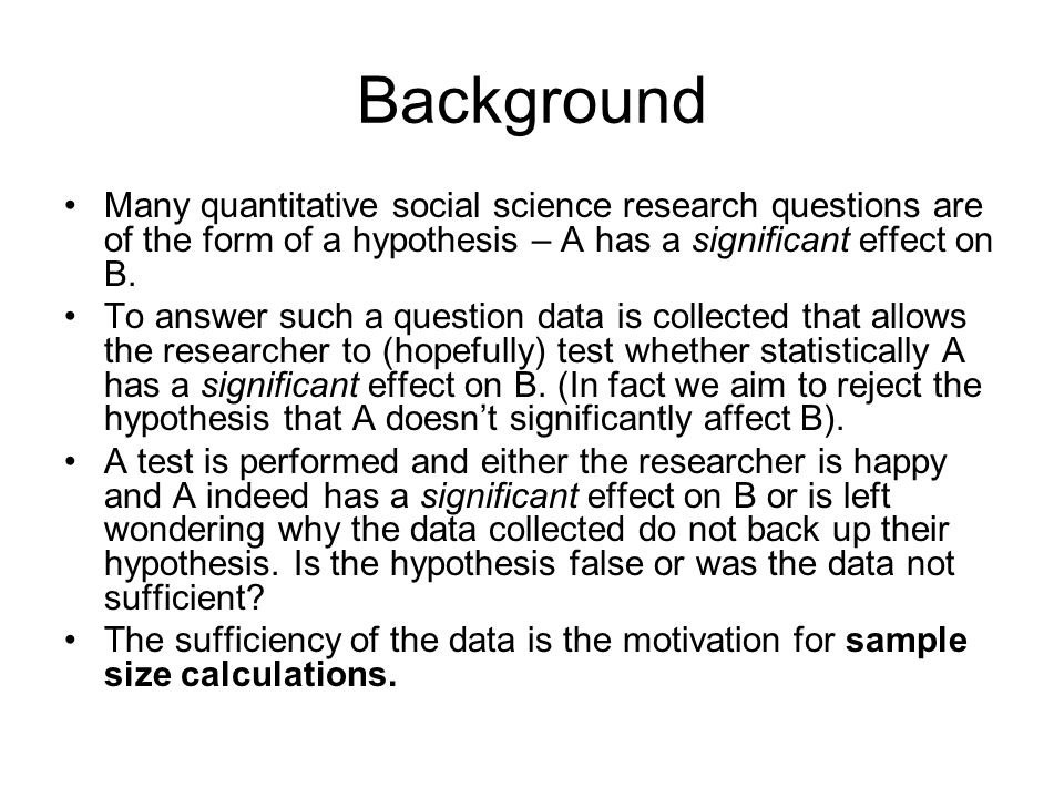 Background Many quantitative social science research questions are of the form of a hypothesis – A has a significant effect on B. To answer such a que