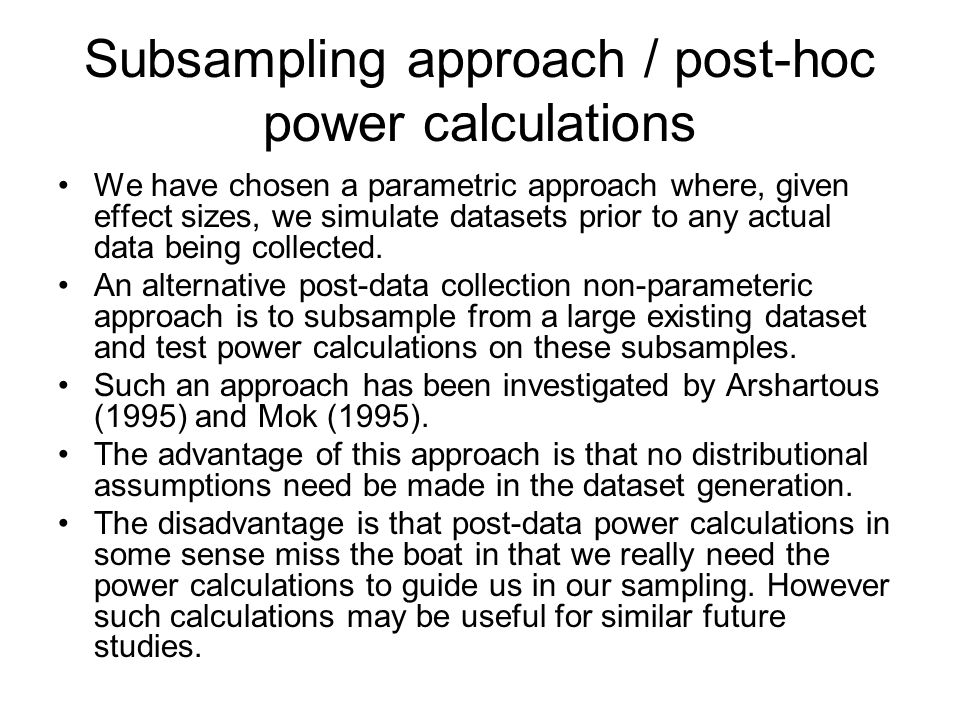 Subsampling approach / post-hoc power calculations We have chosen a parametric approach where, given effect sizes, we simulate datasets prior to any a