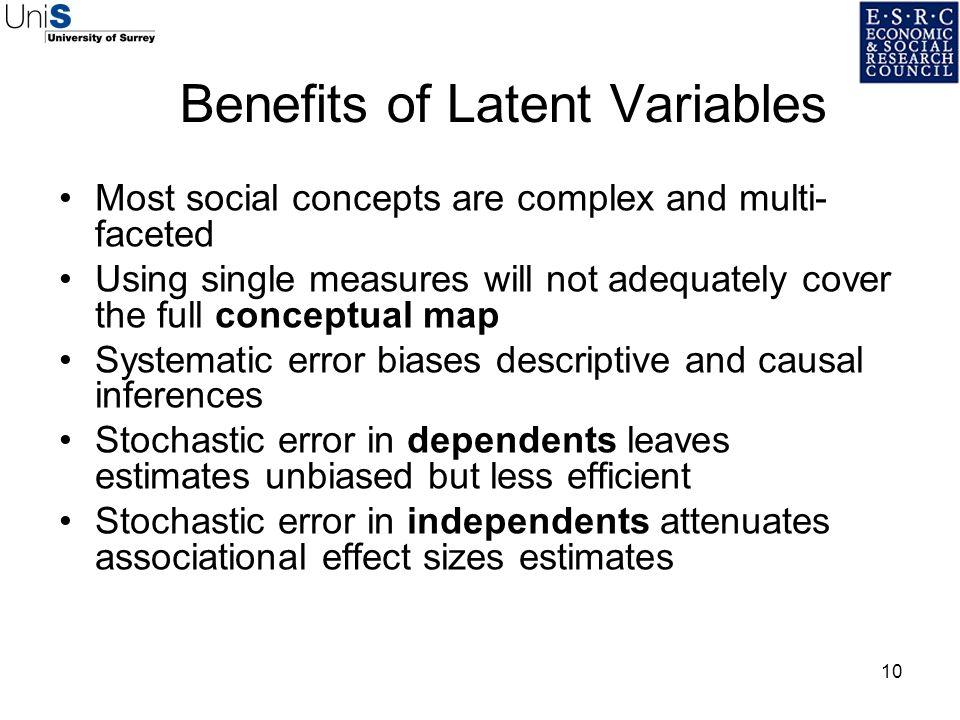10 Benefits of Latent Variables Most social concepts are complex and multi- faceted Using single measures will not adequately cover the full conceptua