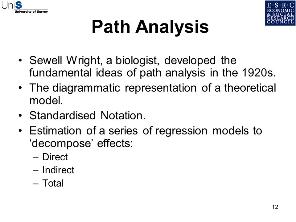 12 Path Analysis Sewell Wright, a biologist, developed the fundamental ideas of path analysis in the 1920s. The diagrammatic representation of a theor