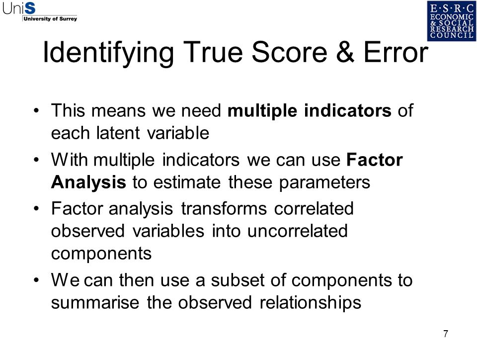 7 This means we need multiple indicators of each latent variable With multiple indicators we can use Factor Analysis to estimate these parameters Fact