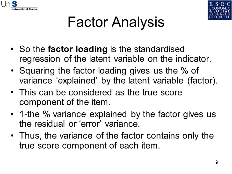 9 Factor Analysis So the factor loading is the standardised regression of the latent variable on the indicator. Squaring the factor loading gives us t