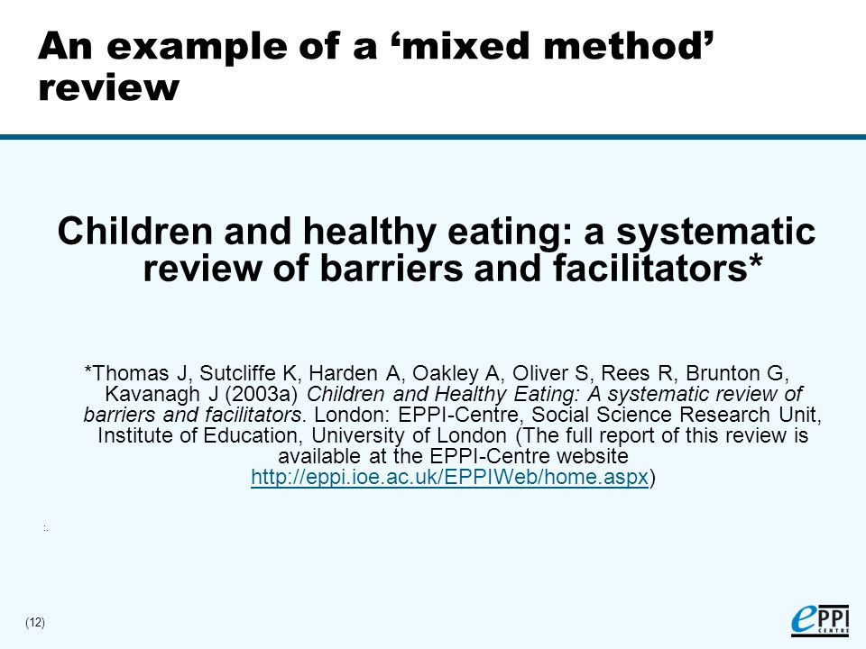 (12) An example of a mixed method review Children and healthy eating: a systematic review of barriers and facilitators* *Thomas J, Sutcliffe K, Harden A, Oakley A, Oliver S, Rees R, Brunton G, Kavanagh J (2003a) Children and Healthy Eating: A systematic review of barriers and facilitators.