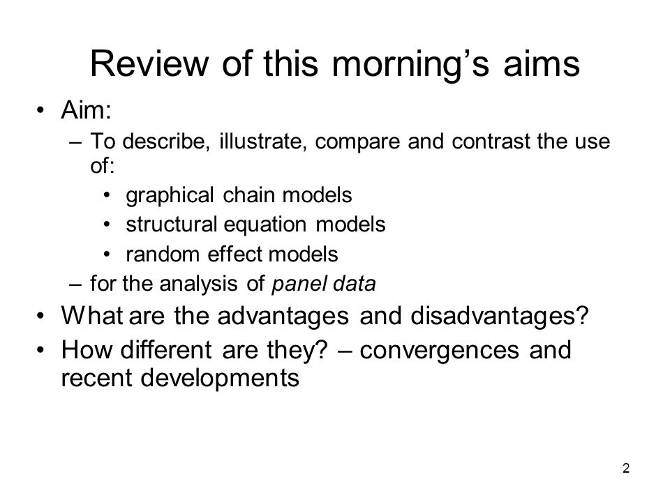 2 Review of this mornings aims Aim: –To describe, illustrate, compare and contrast the use of: graphical chain models structural equation models random effect models –for the analysis of panel data What are the advantages and disadvantages.