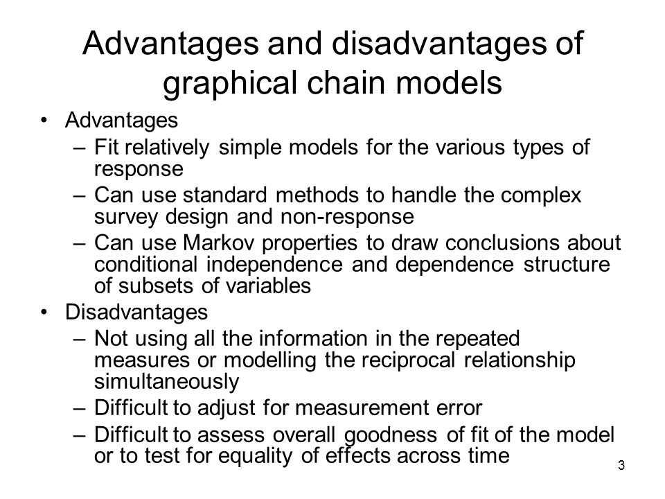 3 Advantages and disadvantages of graphical chain models Advantages –Fit relatively simple models for the various types of response –Can use standard